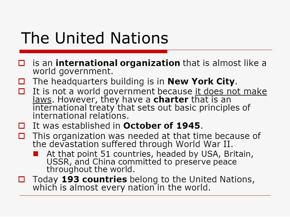 The United Nationsis an international organization that is almost like a world government. The headquarters building is in New York City.