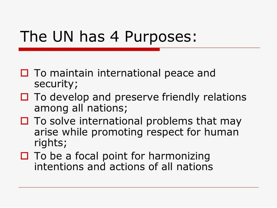 The UN has 4 Purposes: To maintain international peace and security;