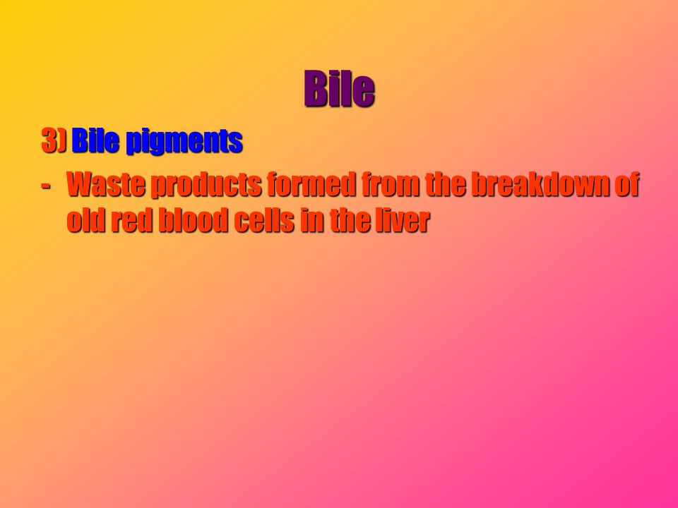 Bile 3) Bile pigments Waste products formed from the breakdown of old red blood cells in the liver