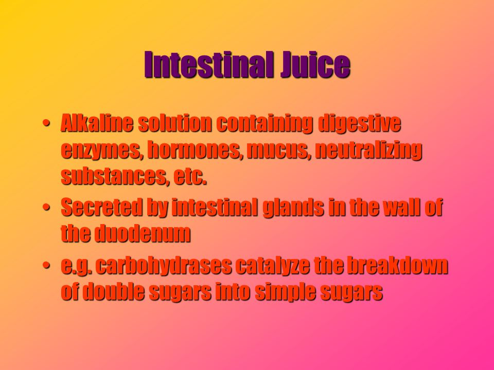 Intestinal Juice Alkaline solution containing digestive enzymes, hormones, mucus, neutralizing substances, etc.