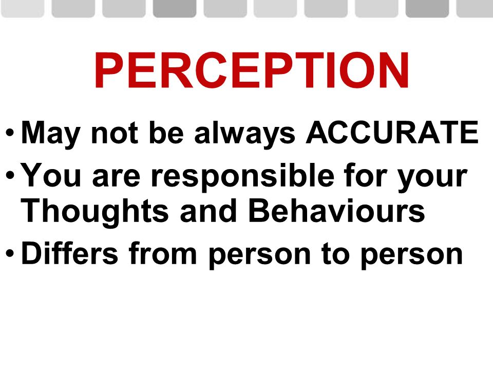 PERCEPTION You are responsible for your Thoughts and Behaviours