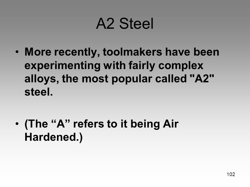 A2 Steel More recently, toolmakers have been experimenting with fairly complex alloys, the most popular called A2 steel.