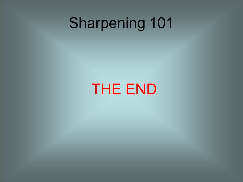 Sharpening 101 THE END