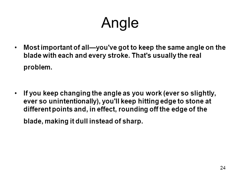 Angle Most important of all—you ve got to keep the same angle on the blade with each and every stroke. That s usually the real problem.