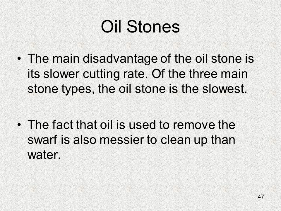Oil Stones The main disadvantage of the oil stone is its slower cutting rate. Of the three main stone types, the oil stone is the slowest.