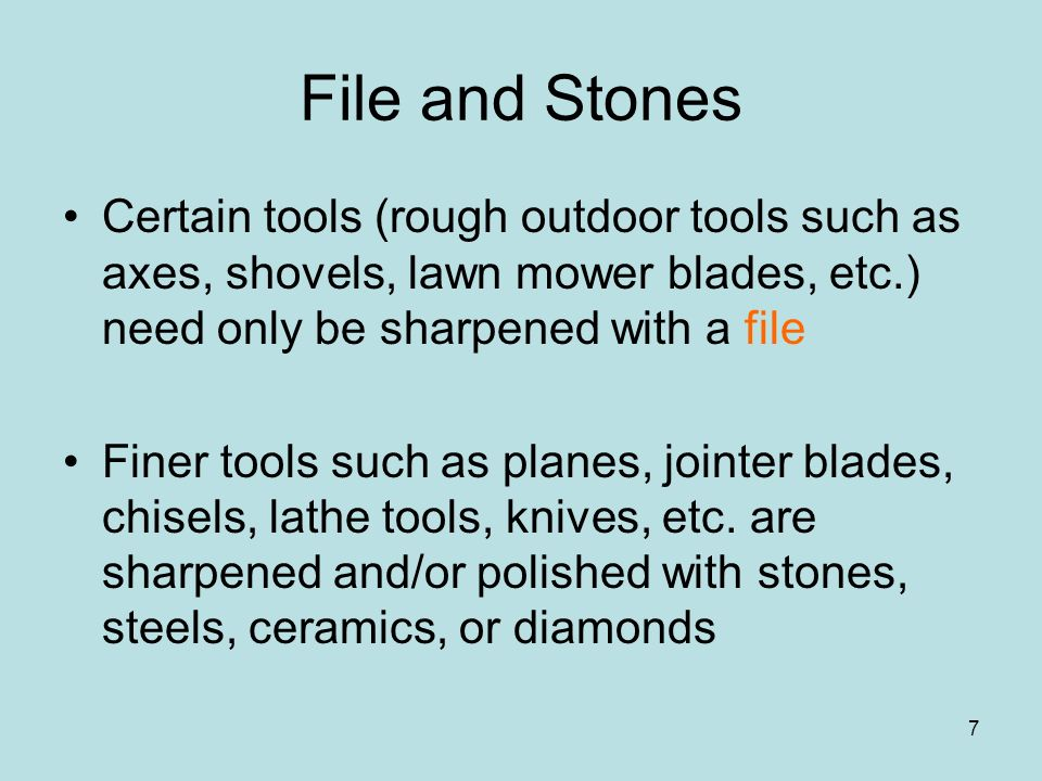 File and Stones Certain tools (rough outdoor tools such as axes, shovels, lawn mower blades, etc.) need only be sharpened with a file.