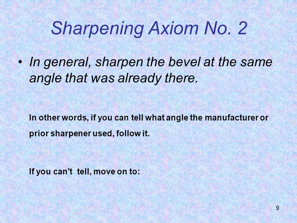 Sharpening Axiom No. 2 In general, sharpen the bevel at the same angle that was already there.