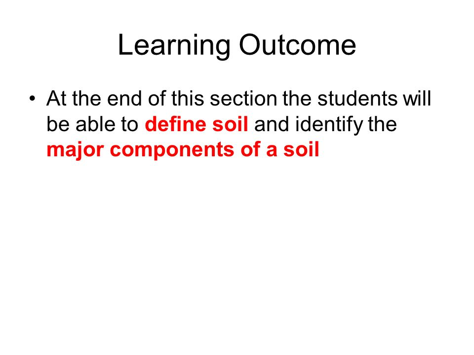 Learning Outcome At the end of this section the students will be able to define soil and identify the major components of a soil.