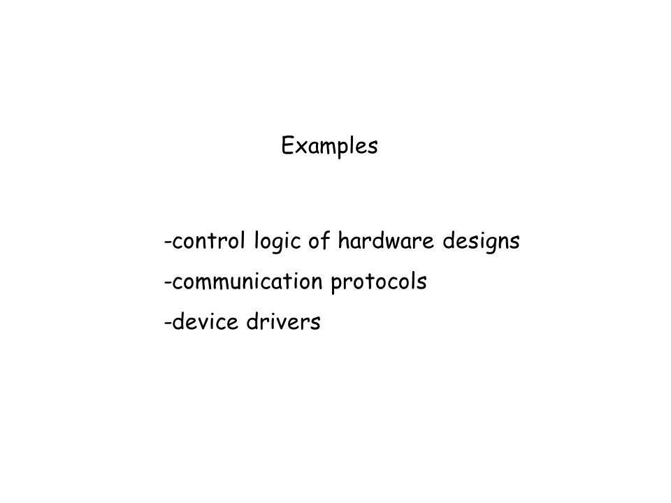 Examples -control logic of hardware designs -communication protocols -device drivers