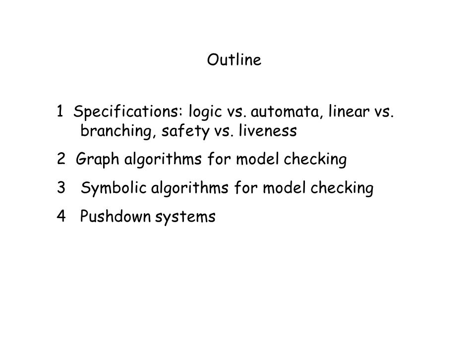 Outline 1 Specifications: logic vs. automata, linear vs. branching, safety vs. liveness. 2 Graph algorithms for model checking.
