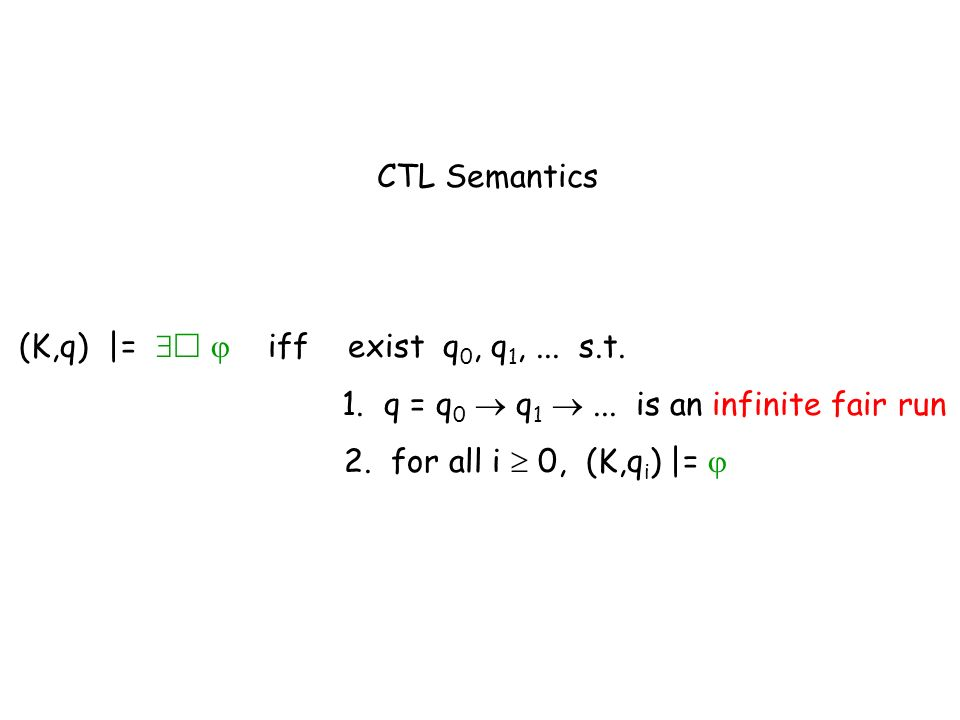 CTL Semantics (K,q) |=   iff exist q0, q1, ... s.t. 1. q = q0  q1  ... is an infinite fair run.