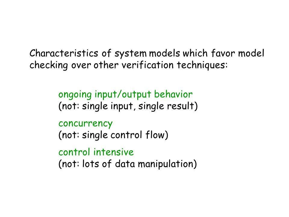 Characteristics of system models which favor model checking over other verification techniques: