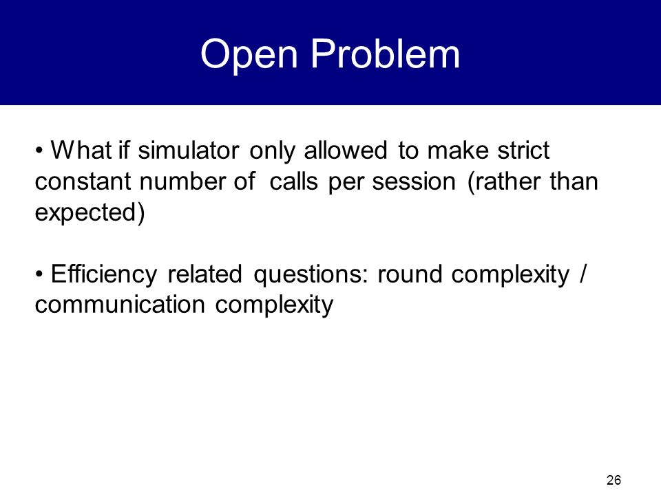 Open Problem What if simulator only allowed to make strict constant number of calls per session (rather than expected)