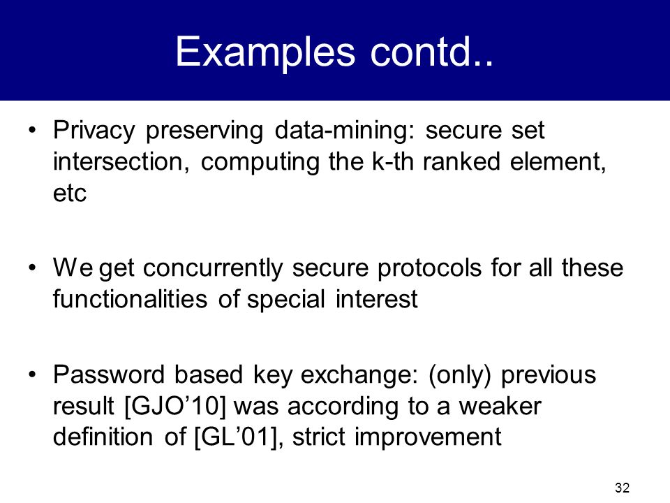 Examples contd.. Privacy preserving data-mining: secure set intersection, computing the k-th ranked element, etc.