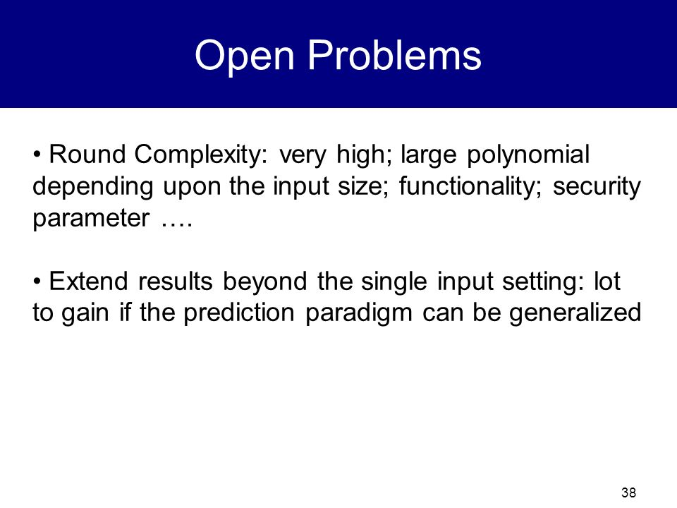 Open Problems Round Complexity: very high; large polynomial depending upon the input size; functionality; security parameter ….