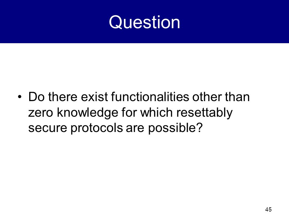 Question Do there exist functionalities other than zero knowledge for which resettably secure protocols are possible