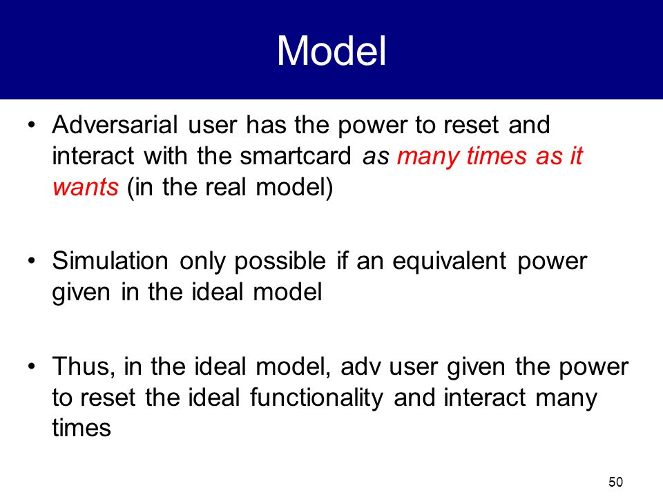 Model Adversarial user has the power to reset and interact with the smartcard as many times as it wants (in the real model)