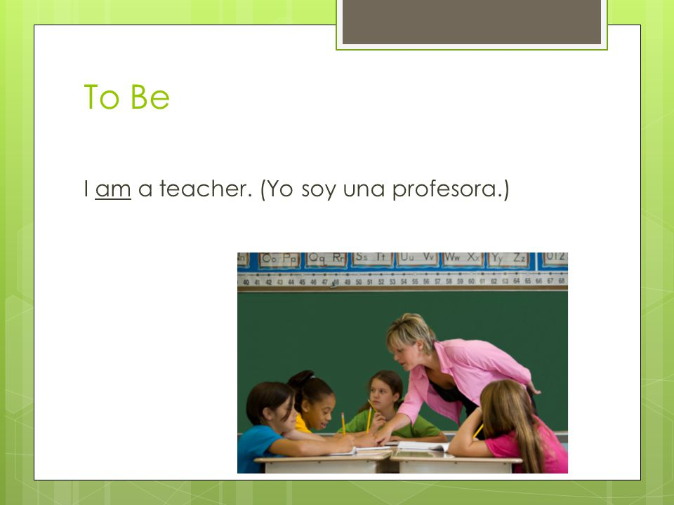 To Be I am a teacher. (Yo soy una profesora.)
