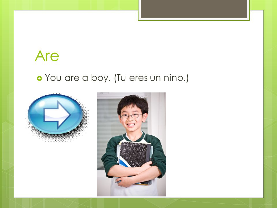 Are You are a boy. (Tu eres un nino.)