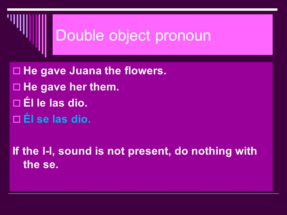 Double object pronoun He gave Juana the flowers. He gave her them.