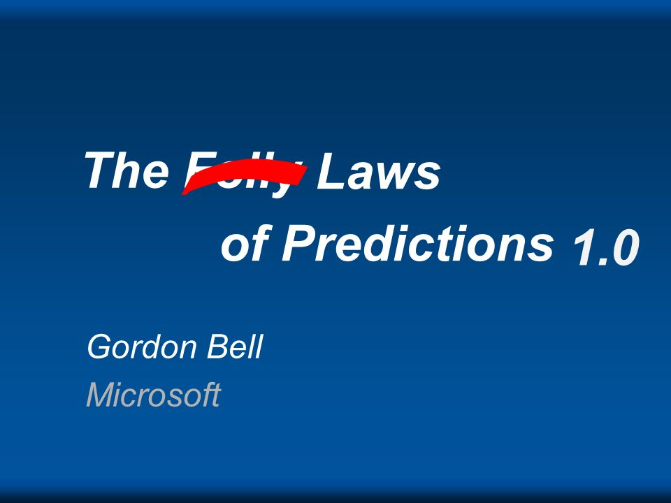 The Folly Laws of Predictions 1.0 Gordon Bell Microsoft