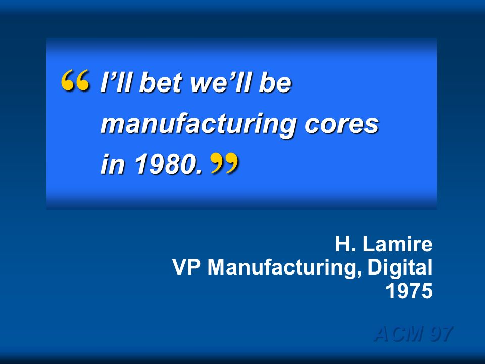 I'll bet we'll be manufacturing cores in 1980.