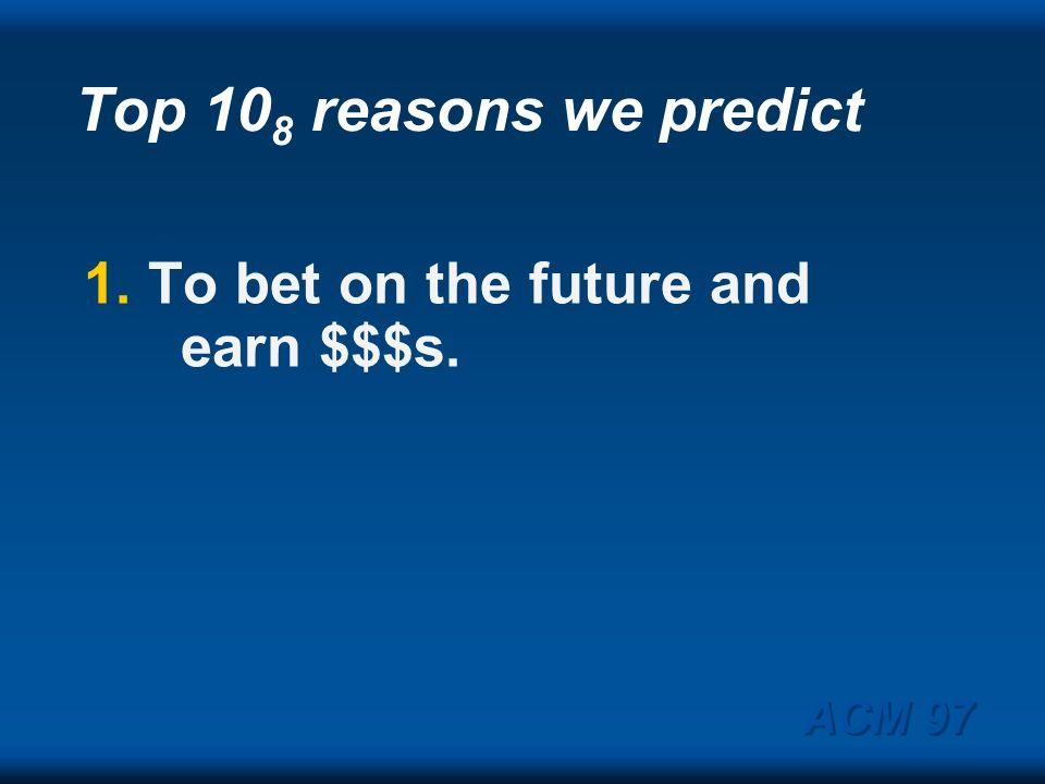 Top 108 reasons we predict 1. To bet on the future and earn $$$s.