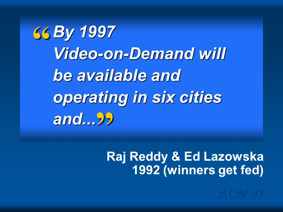 By 1997 Video-on-Demand will be available and operating in six cities and... Raj Reddy & Ed Lazowska 1992 (winners get fed)
