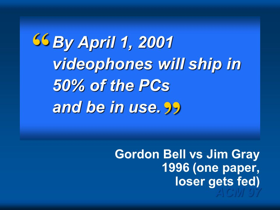 By April 1, 2001 videophones will ship in 50% of the PCs and be in use. Gordon Bell vs Jim Gray 1996 (one paper, loser gets fed)
