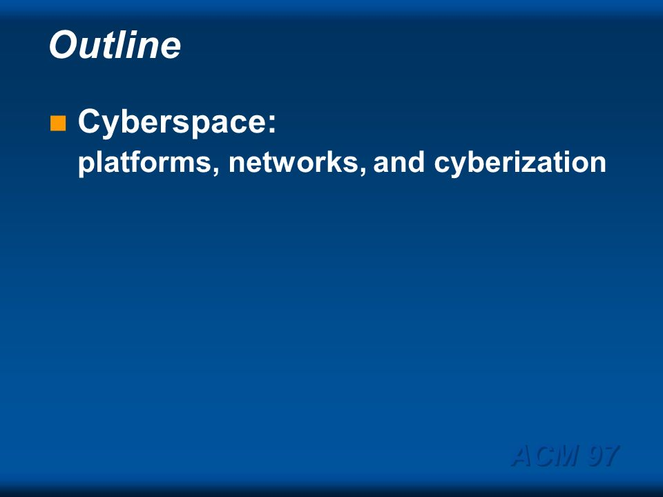Outline Cyberspace: platforms, networks, and cyberization ACM 97
