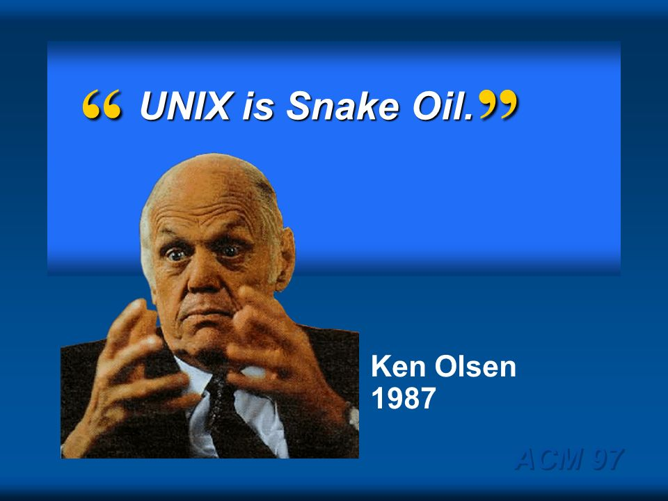 UNIX is Snake Oil. Ken Olsen 1987 ACM 97