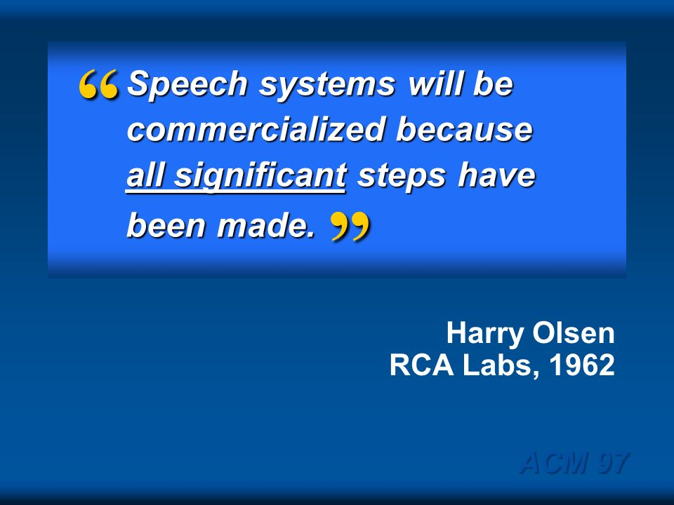 Speech systems will be commercialized because all significant steps have been made. Harry Olsen RCA Labs, 1962.
