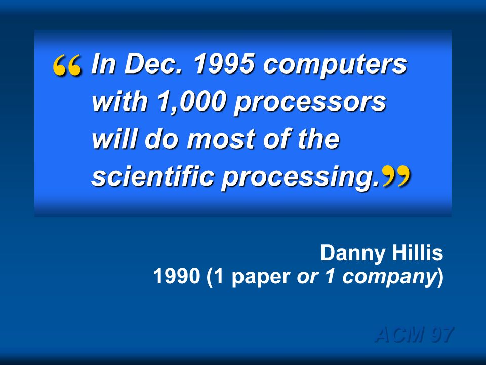 In Dec. 1995 computers with 1,000 processors will do most of the scientific processing. Danny Hillis 1990 (1 paper or 1 company)