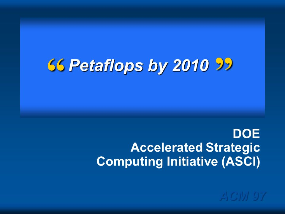 Petaflops by 2010 DOE Accelerated Strategic Computing Initiative (ASCI) ACM 97