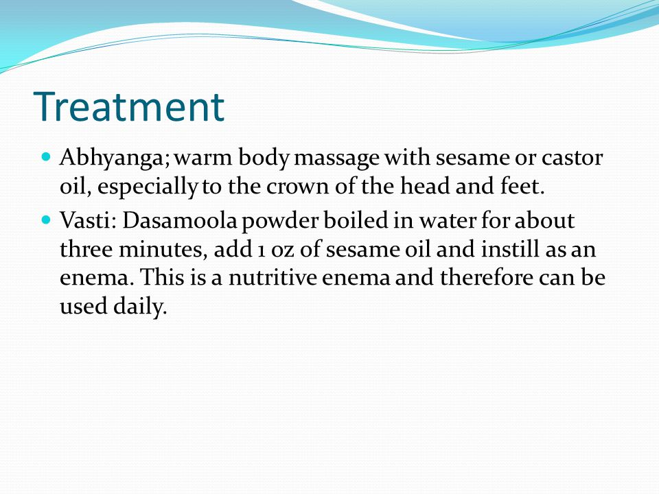 Treatment Abhyanga; warm body massage with sesame or castor oil, especially to the crown of the head and feet.