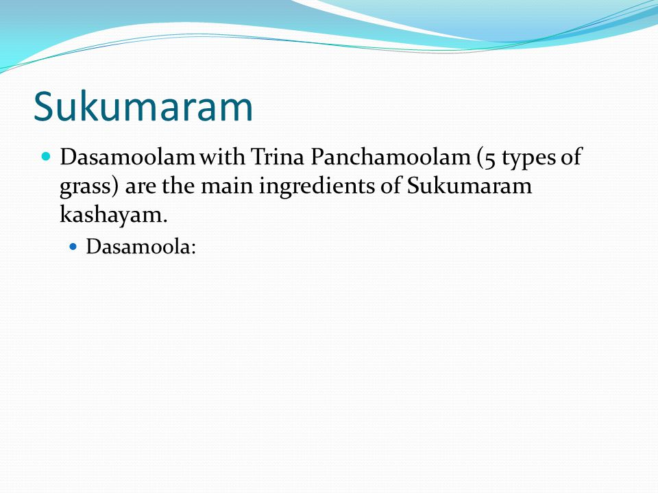 Sukumaram Dasamoolam with Trina Panchamoolam (5 types of grass) are the main ingredients of Sukumaram kashayam.
