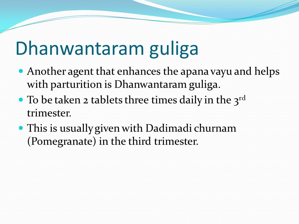 Dhanwantaram guliga Another agent that enhances the apana vayu and helps with parturition is Dhanwantaram guliga.