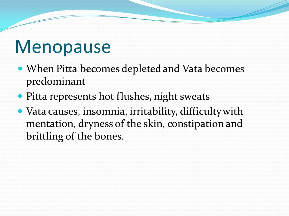 Menopause When Pitta becomes depleted and Vata becomes predominant