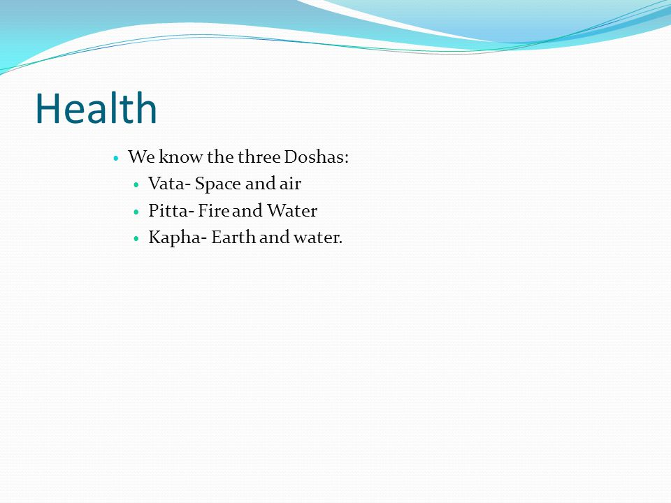 Health We know the three Doshas: Vata- Space and air