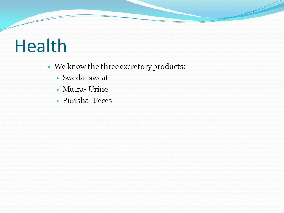 Health We know the three excretory products: Sweda- sweat Mutra- Urine