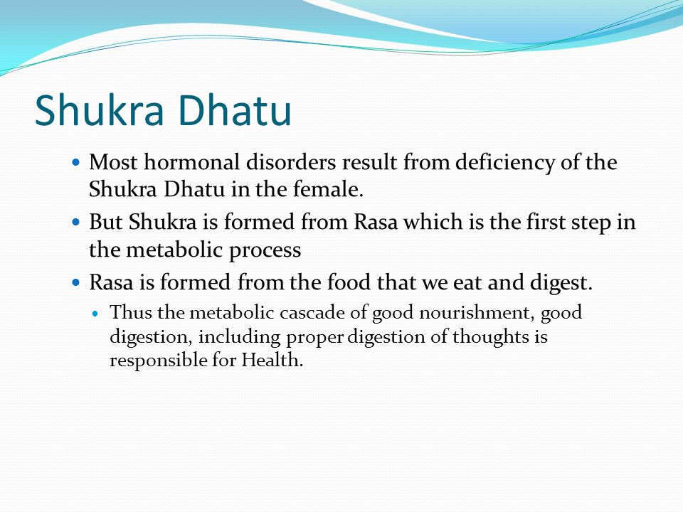 Shukra Dhatu Most hormonal disorders result from deficiency of the Shukra Dhatu in the female.