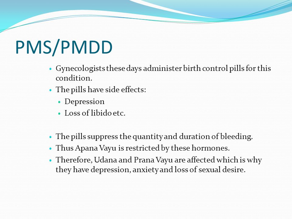 PMS/PMDD Gynecologists these days administer birth control pills for this condition. The pills have side effects: