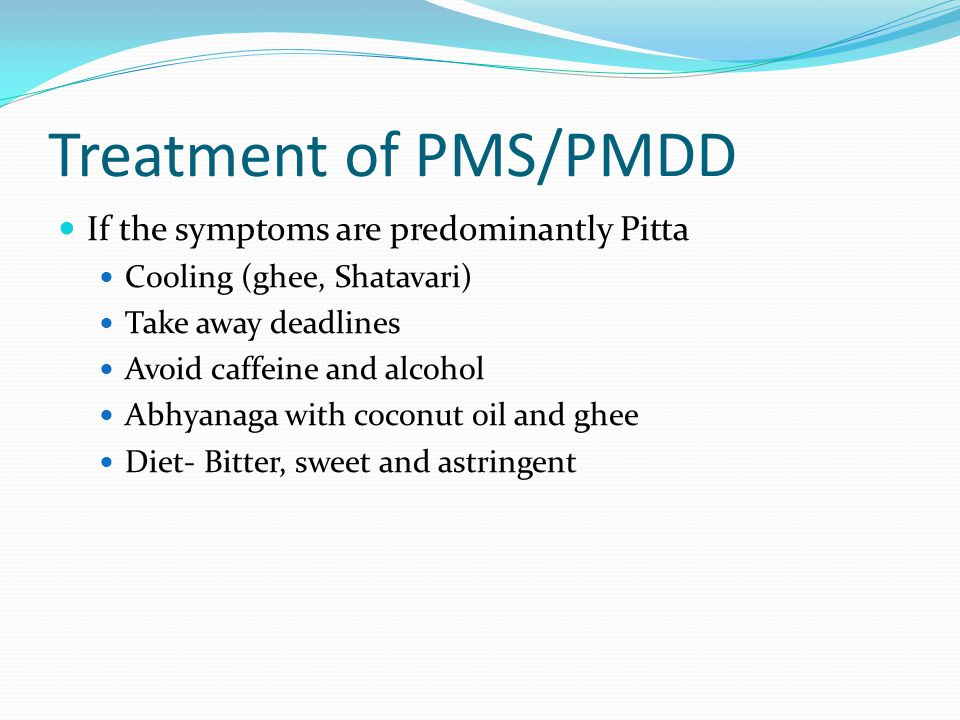 Treatment of PMS/PMDD If the symptoms are predominantly Pitta