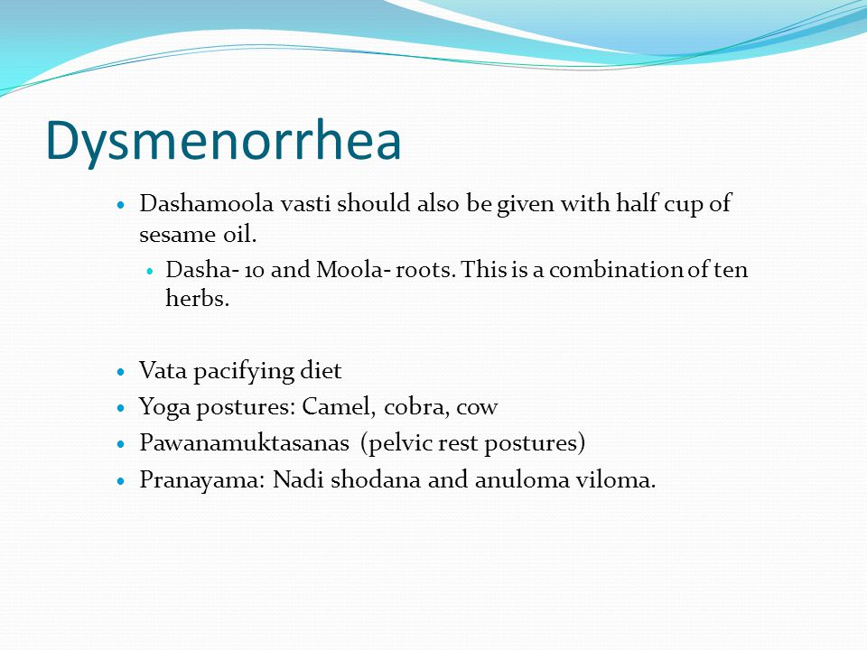 Dysmenorrhea Dashamoola vasti should also be given with half cup of sesame oil. Dasha- 10 and Moola- roots. This is a combination of ten herbs.
