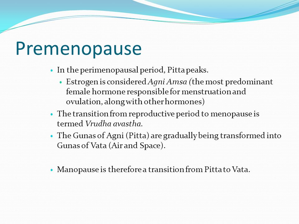 Premenopause In the perimenopausal period, Pitta peaks.