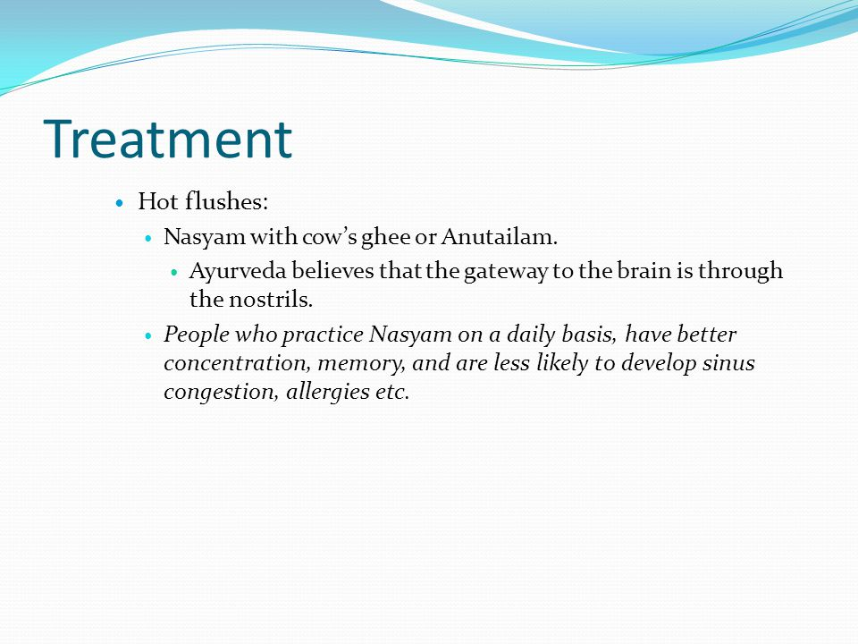 Treatment Hot flushes: Nasyam with cow's ghee or Anutailam.
