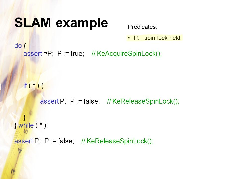 SLAM example do { assert ¬P; P := true; // KeAcquireSpinLock();