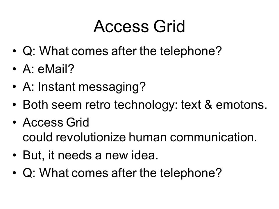 Access Grid Q: What comes after the telephone A: