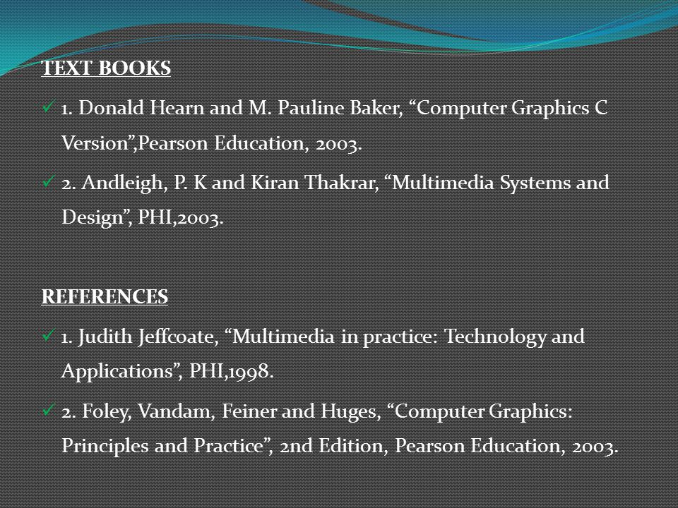 TEXT BOOKS 1. Donald Hearn and M. Pauline Baker, Computer Graphics C Version ,Pearson Education, 2003.