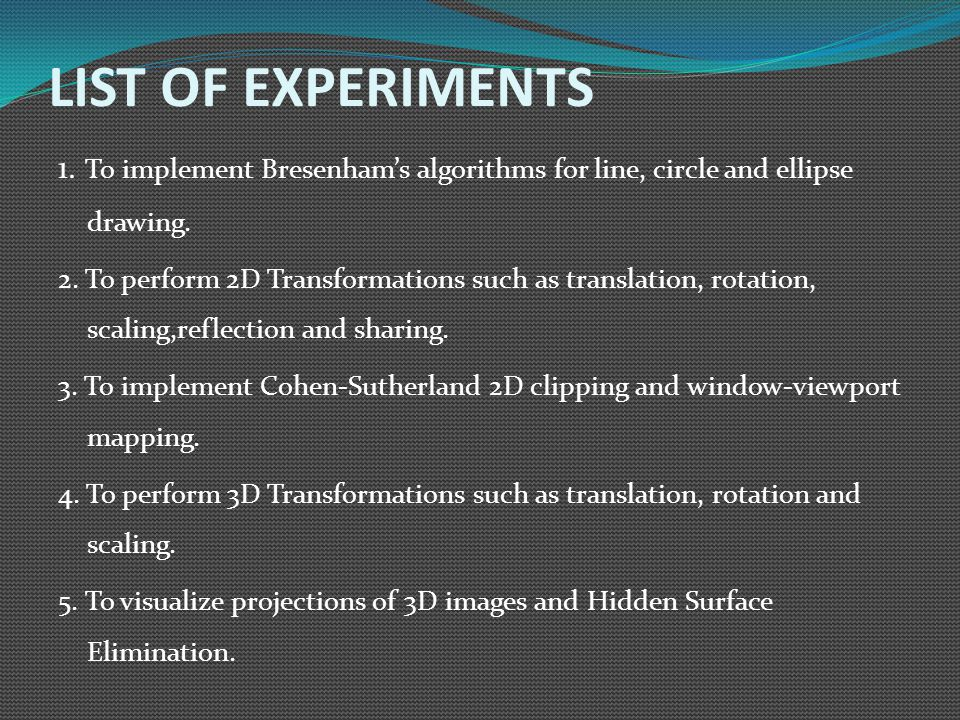 LIST OF EXPERIMENTS 1. To implement Bresenham's algorithms for line, circle and ellipse drawing.